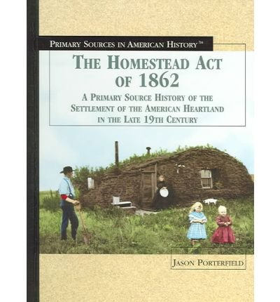 [( The Homestead Act of 1862: A Primary Source History of the Settlement of the American Heartland in the Late 19th Century )] [by: Jason Porterfield] [Jan-2005]