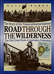 Road through the Wilderness: The Story of the Transcontinental Railway - the First Great Work of Australia's Federation