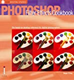 Photoshop Filter Effects Cookbook: for digital photographers: The Hands-on Desktop Reference for Digital Photographers and Artists