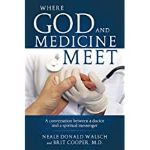 Where God and Medicine Meer: A conversation between a doctor and a spiritual messenger (English Edition)