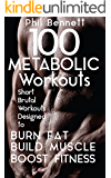 100 Metabolic Workouts: Short, Brutal Workouts Designed to Burn Fat, Build Muscle and Boost Fitness