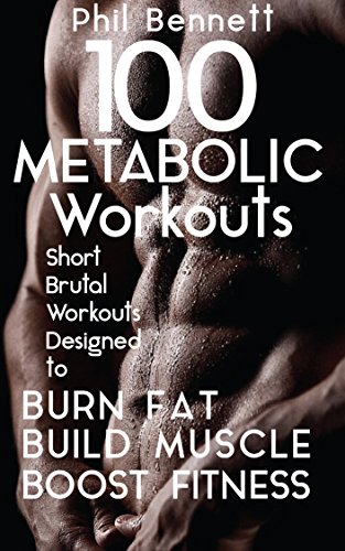 100 Metabolic Workouts: Short, Brutal Workouts Designed to Burn Fat, Build Muscle and Boost Fitness (English Edition)