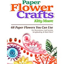 Paper Flower Crafts (2nd Edition): 68 Paper Flowers You Can Use For Decorations, Card Accents, Scrapbooking, & Much More! (English Edition)