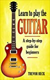 Play Guitar - Learn to Play the Guitar: A Step-by-Step Guide for Beginners (including the first chords you need to know)