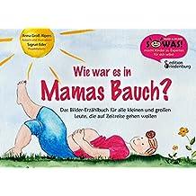 Wie war es in Mamas Bauch? Das Bilder-Erzählbuch für alle kleinen und großen Leute, die auf Zeitreise gehen wollen (SOWAS!)
