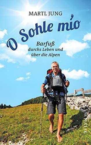 O Sohle mio: Barfuß durchs Leben und über die Alpen