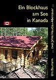 Ein Blockhaus am See in Kanada: ... zwei Jahre Hausbau - Abenteuer...