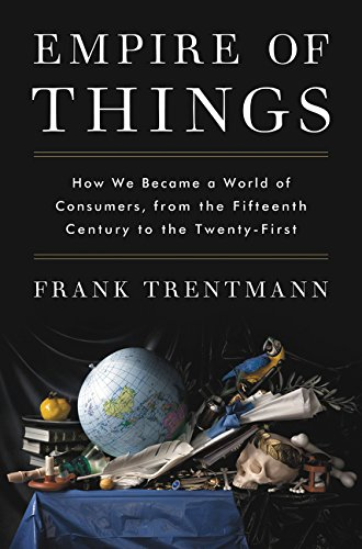 Empire of Things: How We Became a World of Consumers, from the Fifteenth Century to the Twenty-First por Frank Trentmann