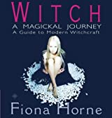 By Fiona Horne Witch: a Magickal Journey: A Hip Guide to Modern Witchcraft: A Magickal Journey - A Guide to Modern (New edition) [Paperback]