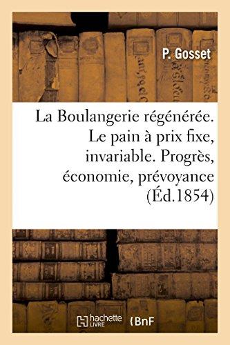 Descargar Libro La Boulangerie régénérée. Le pain à un prix toujours fixe, invariable: Progrès, économie, prévoyance de Gosset