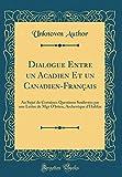 Dialogue Entre Un Acadien Et Un Canadien-Francais: Au Sujet de Certaines Questions Soulevees Par Une Lettre de Mgr O'Brien, Archeveque D'Halifax (Classic Reprint)