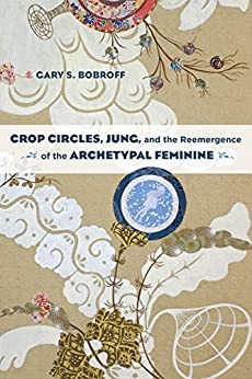 Crop Circles, Jung, and the Reemergence of the Archetypal Feminine by [Bobroff, Gary S.]