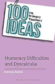 100 Ideas for Primary Teachers: Numeracy Difficulties and Dyscalculia (100 Ideas for Teachers) by [Babtie, Patricia]