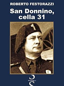 San Donnino, cella 31: La prigionia dei fascisti scampati al massacro di Dongo nella testimonianza inedita di un protagonista: Alfredo Degasperi. di [Festorazzi, Roberto]