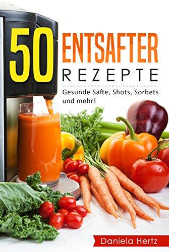 50 Entsafter Rezepte: Gesunde Säfte, Shots, Sorbets und mehr! Einfach. Lecker. Gesund. Rezepte für die Saftpresse und den Entsafter!