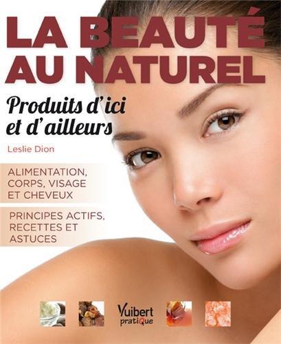 La beauté au naturel : produits d'ici et d'ailleurs - Alimentation - Corps - Visage - Cheveux par Leslie Dion