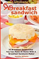 The Ultimate Breakfast Sandwich: 35 Breakfast Sandwiches You Can Make At Home With A Breakfast Sandwich Maker by Jennifer Williams (2013-07-23)