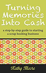 Turning Memories Into Cash: a step by step guide to starting a scrapbooking business (English Edition)