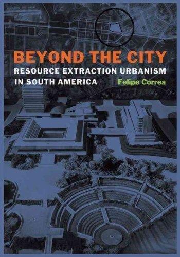 Beyond the City : Resource Extraction Urbanism in South America par Felipe Correa