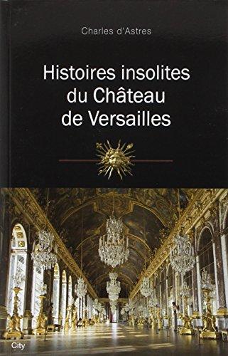 Histoires insolites du château de Versailles par Charles d' Astres