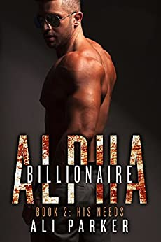 His Needs: (A Bad Boy Billionaire Novel) (Billionaire Alpha Book 2) by [Parker, Ali]