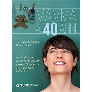 Mamma A 40 Anni. Come Affrontare In Modo Consapevole E Sereno L'avventura Più Importante Della Vita