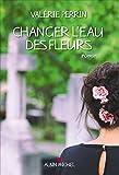 Changer l'eau des fleurs : roman   Perrin, Valérie (1967-....). Auteur