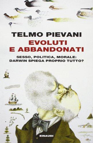 Evoluti e abbandonati. Sesso, politica, morale: Darwin spiega proprio tutto?