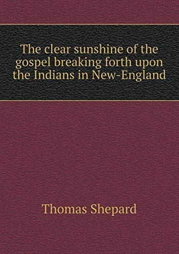 The Clear Sunshine of the Gospel Breaking Forth Upon the Indians in New-England