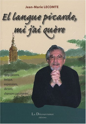 El langue picarde, mi j'ai quère: Grammaire, conjugaison, lexique, expressions, dictons, chansons patoisantes... par Jean-Marie Lecomte