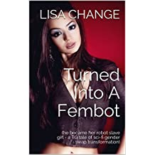 Turned Into A Fembot: (he became her robot slave girl - a TG tale of sci-fi gender swap transformation) (English Edition)