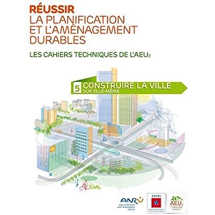 Réussir la planification et l'aménagement durables - 5 Construire la ville sur elle-même (Les cahiers techniques de l'AEU2)