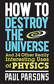 How to Destroy the Universe: And 34 other really interesting uses of physics (English Edition) von [Parsons, Paul]