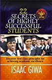 22 Secrets Of Highly Successful Students : Discover First Class Principles For Achieving Academic Excellence