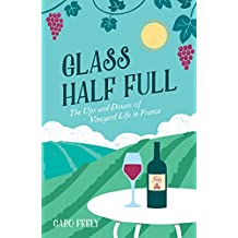Glass Half Full: The Ups and Downs of Vineyard Life in France (English Edition)