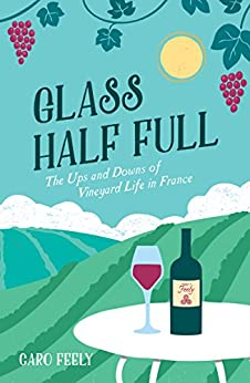 Glass Half Full: The Ups and Downs of Vineyard Life in France by [Feely, Caro]