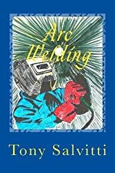 Arc Welding: Old time methods of metal working by Tony Salvitti (2014-03-22)