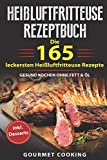 Heißluftfritteuse Rezeptbuch: Die 165  leckersten Heißluftfritteuse Rezepte - Gesund kochen ohne Fett & Öl inkl. Desserts