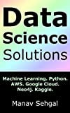 Data Science Solutions: Machine Learning. Python. Google Cloud. AWS. Neo4j. Kaggle.