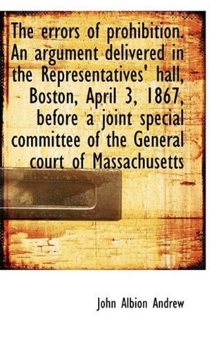 The errors of prohibition. An argument delivered in the Representatives' hall, Boston, April 3, 1867