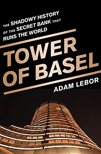 Tower of Basel: The Shadowy History of the Secret Bank that Runs the World por Adam LeBor