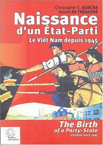 Naissance d'un Etat-Parti : The Birth of a Party-State : Le Viêt Nam depuis 1945 : Vietnam since 1945 par Benoît de Tréglodé