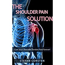 Shoulder Pain Solution: Cure your Shoulder Tendon Pain forever! (Shoulderpain, Impingement Syndrome, Biceps Tendinitis) (English Edition)