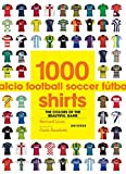 1000 Football Shirts: The Colors of the Beautiful Game