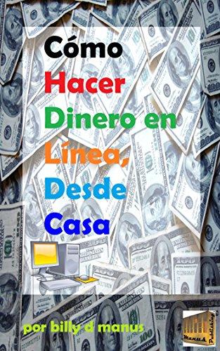 Cómo Hacer Dinero en Línea, Desde Casa por Billy D Manus