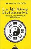 Le Yi King divinatoire - Manuel de pratique immédiate