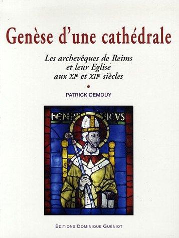 Gense d'une cathdrale : Les archevques de Reims et leur Eglise aux XIe et XIIe sicles