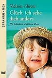 Glück, ich sehe dich anders: Mit behinderten Kindern leben - Melanie Ahrens