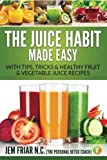 The Juice Habit Made Easy: with tips, tricks & healthy fruit & vegetable recipes (The Personal Detox Coach's Simple Guide To Healthy Living Series ) (Volume 1) by Jem Friar PDC (2015-05-05)