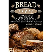 Bread Lover's Cookbook: Delicious Bread Recipes to Make For the Holidays! (English Edition)